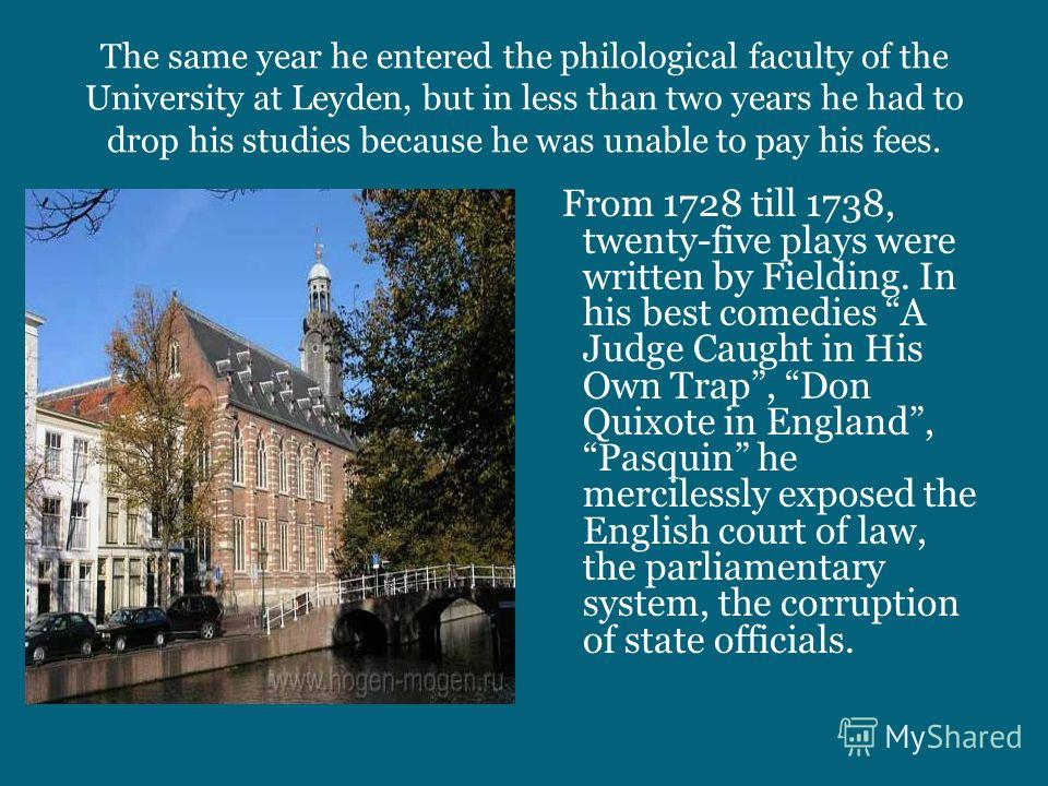 The same year he entered the philological faculty of the University at Leyden, but in less than two years he had to drop his studies because he was unable to pay his fees. From 1728 till 1738, twenty-five plays were written by Fielding. In his best c