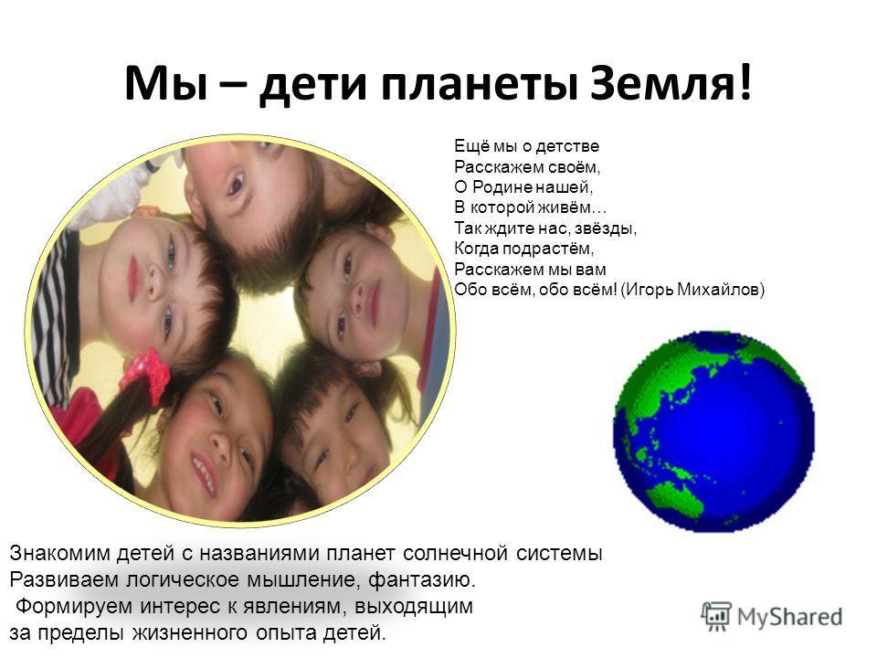 Мы – дети планеты Земля! Знакомим детей с названиями планет солнечной системы Развиваем логическое мышление, фантазию. Формируем интерес к явлениям, выходящим за пределы жизненного опыта детей. Ещё мы о детстве Расскажем своём, О Родине нашей, В кото