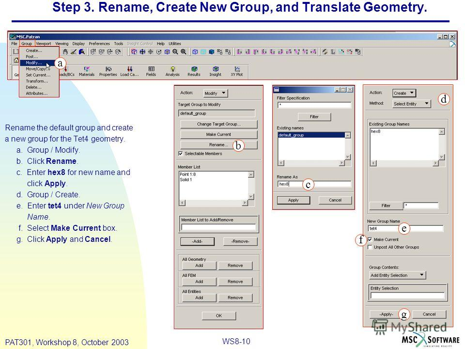 WS8-10 PAT301, Workshop 8, October 2003 Step 3. Rename, Create New Group, and Translate Geometry. Rename the default group and create a new group for the Tet4 geometry. a. Group / Modify. b. Click Rename. c. Enter hex8 for new name and click Apply. d