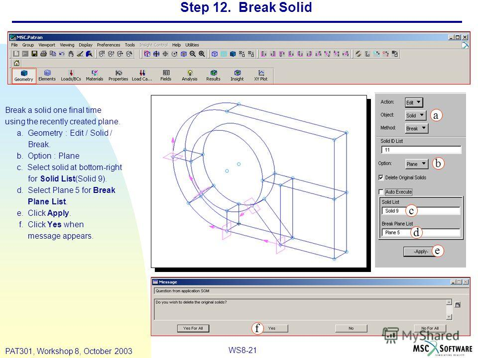 WS8-21 PAT301, Workshop 8, October 2003 Step 12. Break Solid Break a solid one final time using the recently created plane. a. Geometry : Edit / Solid / Break. b. Option : Plane c. Select solid at bottom-right for Solid List(Solid 9). d. Select Plane