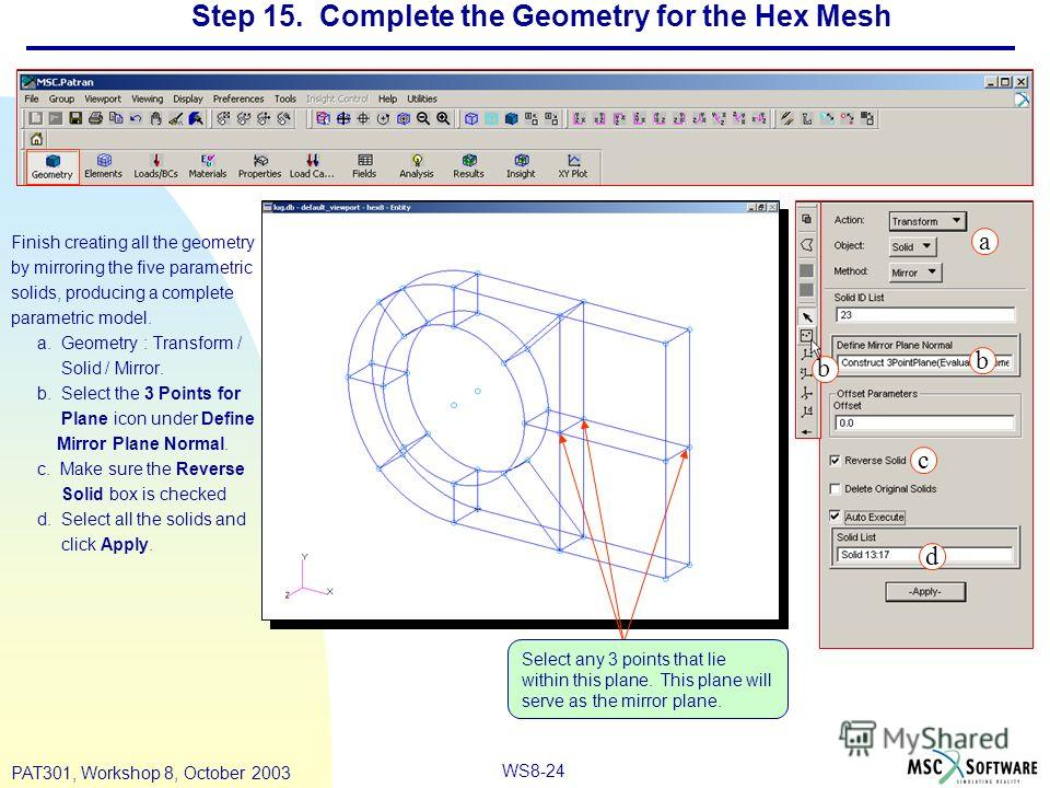WS8-24 PAT301, Workshop 8, October 2003 Step 15. Complete the Geometry for the Hex Mesh Finish creating all the geometry by mirroring the five parametric solids, producing a complete parametric model. a. Geometry : Transform / Solid / Mirror. b. Sele