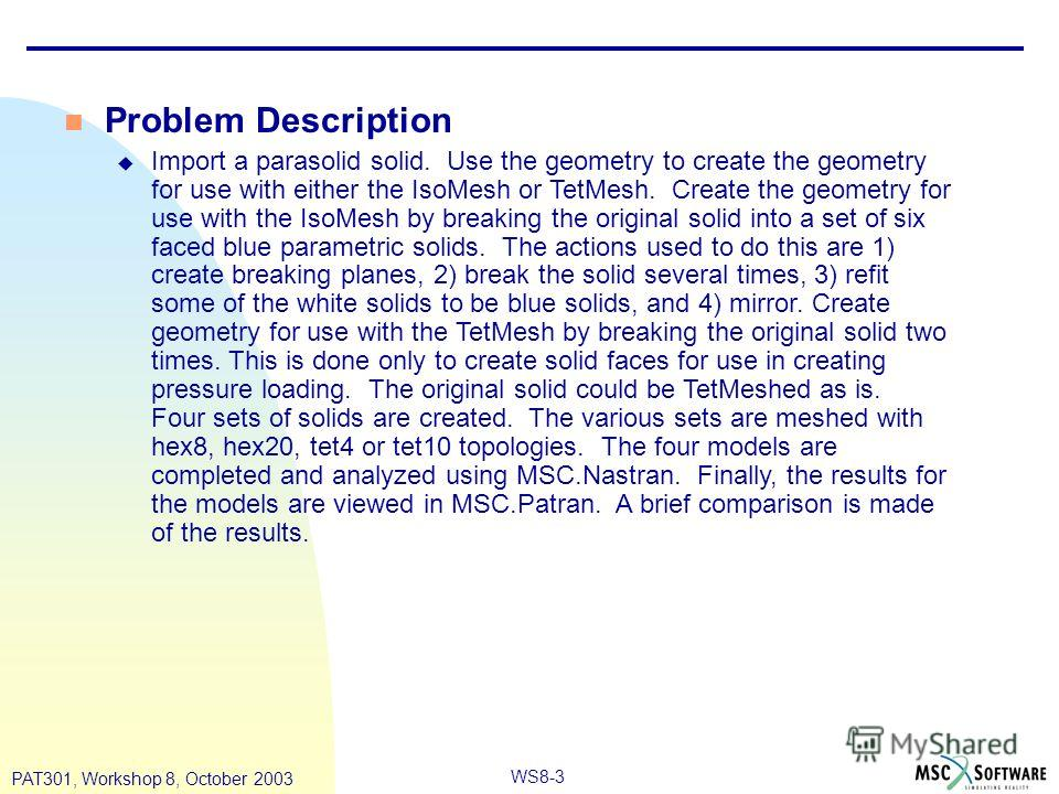 WS8-3 PAT301, Workshop 8, October 2003 n Problem Description u Import a parasolid solid. Use the geometry to create the geometry for use with either the IsoMesh or TetMesh. Create the geometry for use with the IsoMesh by breaking the original solid i