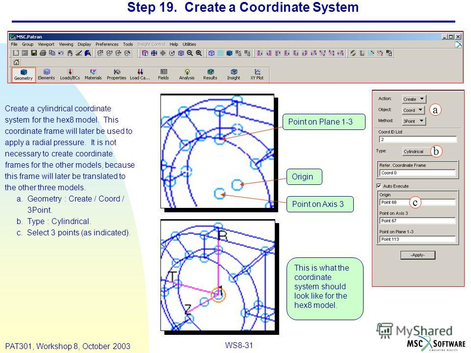 WS8-31 PAT301, Workshop 8, October 2003 Step 19. Create a Coordinate System Create a cylindrical coordinate system for the hex8 model. This coordinate frame will later be used to apply a radial pressure. It is not necessary to create coordinate frame