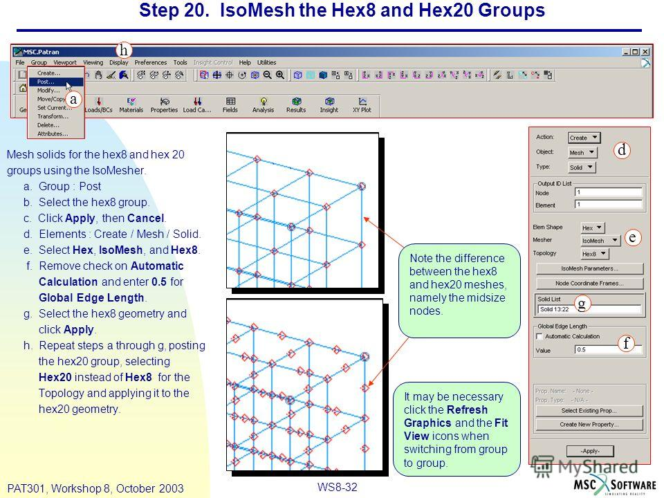 WS8-32 PAT301, Workshop 8, October 2003 Step 20. IsoMesh the Hex8 and Hex20 Groups Mesh solids for the hex8 and hex 20 groups using the IsoMesher. a. Group : Post b. Select the hex8 group. c. Click Apply, then Cancel. d. Elements : Create / Mesh / So