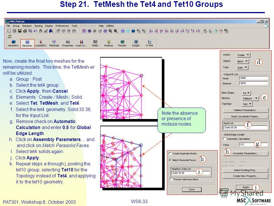 WS8-33 PAT301, Workshop 8, October 2003 Step 21. TetMesh the Tet4 and Tet10 Groups Now, create the final two meshes for the remaining models. This time, the TetMesh-er will be utilized. a. Group : Post b. Select the tet4 group. c. Click Apply, then C