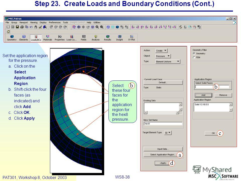 WS8-38 PAT301, Workshop 8, October 2003 Step 23. Create Loads and Boundary Conditions (Cont.) Set the application region for the pressure. a. Click on the Select Application Region. b. Shift-click the four faces (as indicated) and click Add. c. Click
