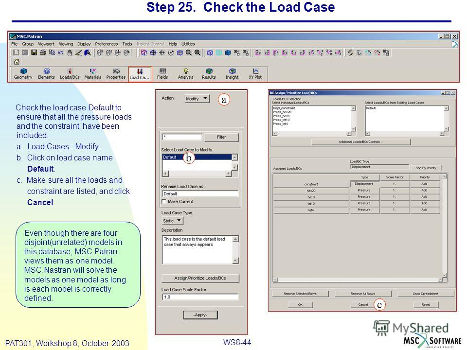 WS8-44 PAT301, Workshop 8, October 2003 Step 25. Check the Load Case Check the load case Default to ensure that all the pressure loads and the constraint have been included. a. Load Cases : Modify. b. Click on load case name Default. c. Make sure all