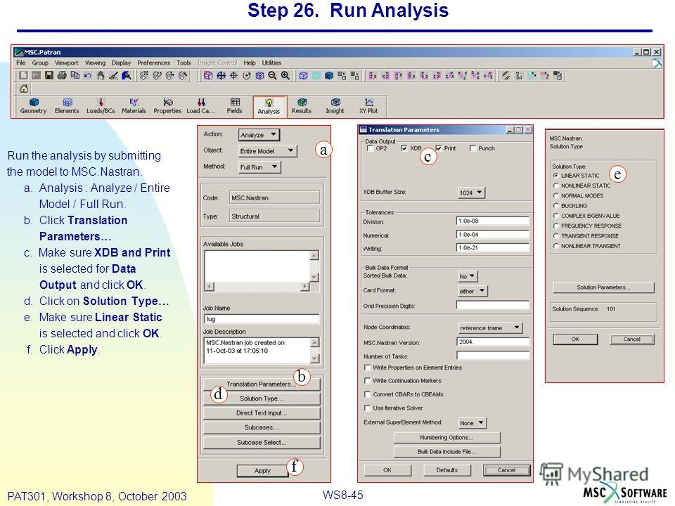 WS8-45 PAT301, Workshop 8, October 2003 Step 26. Run Analysis Run the analysis by submitting the model to MSC.Nastran. a. Analysis : Analyze / Entire Model / Full Run. b. Click Translation Parameters… c. Make sure XDB and Print is selected for Data O