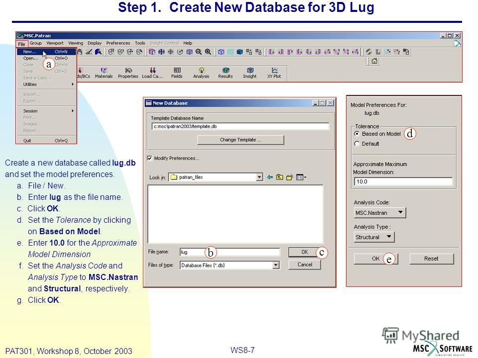WS8-7 PAT301, Workshop 8, October 2003 Step 1. Create New Database for 3D Lug Create a new database called lug.db and set the model preferences. a. File / New. b. Enter lug as the file name. c. Click OK. d. Set the Tolerance by clicking on Based on M