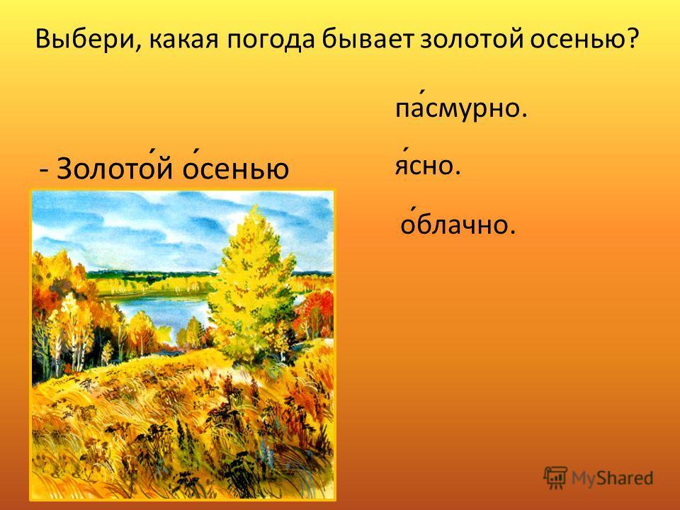 - Золотой осенью пасмурно. ясно. облачно. Выбери, какая погода бывает золотой осенью?