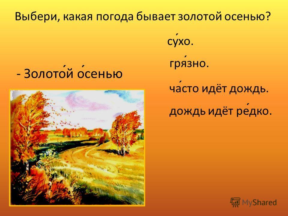 - Золотой осенью сухо. грязно. часто идёт дождь. дождь идёт редко. Выбери, какая погода бывает золотой осенью?