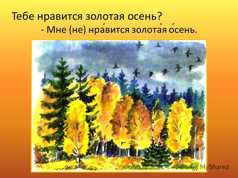 Тебе нравится золотая осень? - Мне (не) нравится золотая осень.