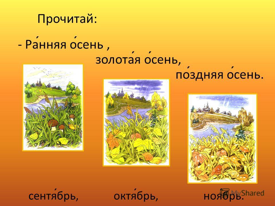 Прочитай: - Ранняя осень, золотая осень, поздняя осень. сентябрь,октябрь,ноябрь.