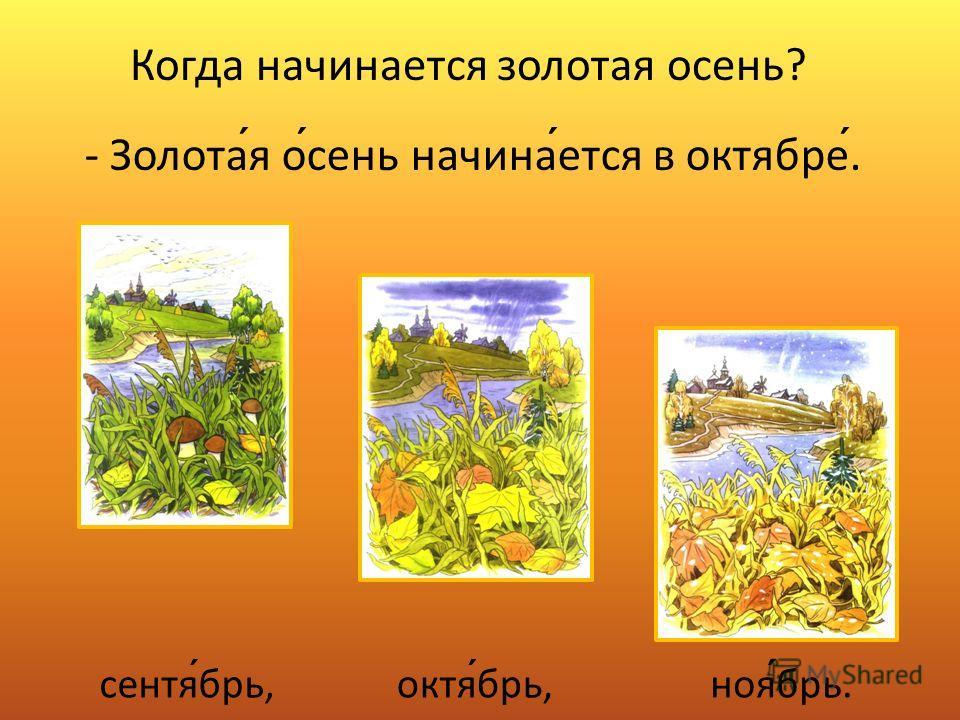 Когда начинается золотая осень? - Золотая осень начинается в октябре. сентябрь,октябрь,ноябрь.