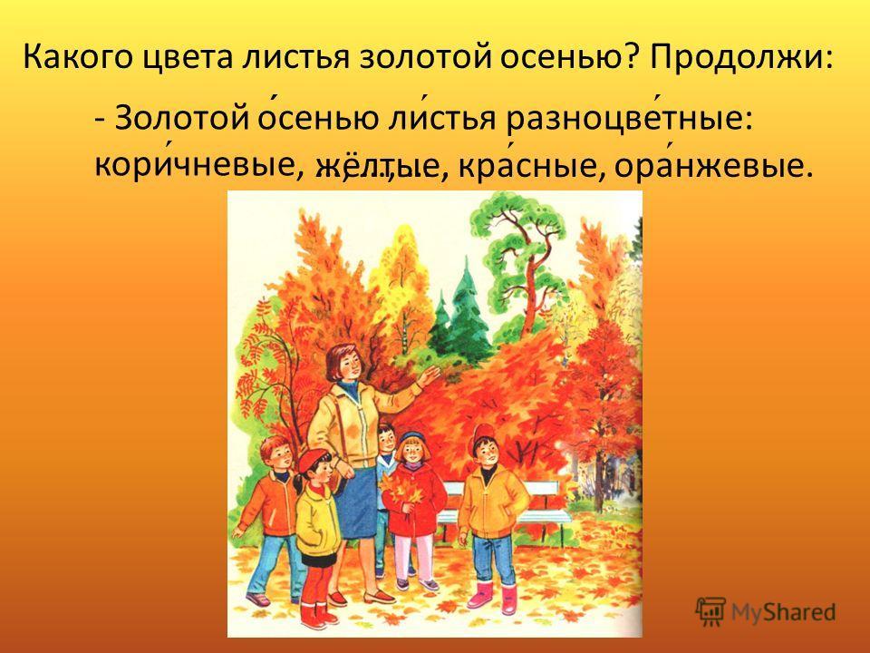 Какого цвета листья золотой осенью? Продолжи: - Золотой осенью листья разноцветные: коричневые, …, …, ….жёлтые,красные,оранжевые.