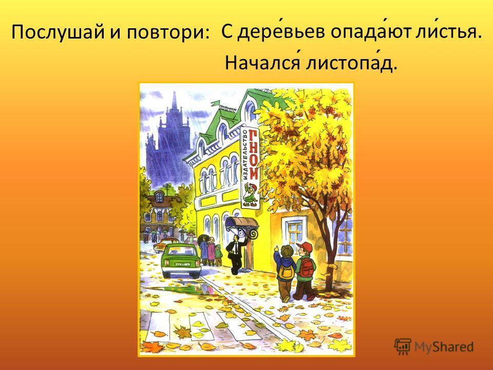 Послушай и повтори: С деревьев опадают листья. Начался листопад.