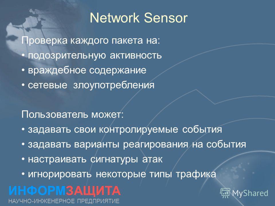 Network Sensor ИНФОРМЗАЩИТА НАУЧНО-ИНЖЕНЕРНОЕ ПРЕДПРИЯТИЕ Проверка каждого пакета на: подозрительную активность враждебное содержание сетевые злоупотребления Пользователь может: задавать свои контролируемые события задавать варианты реагирования на с