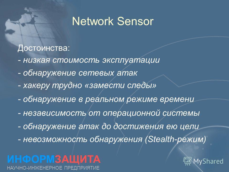 Network Sensor ИНФОРМЗАЩИТА НАУЧНО-ИНЖЕНЕРНОЕ ПРЕДПРИЯТИЕ Достоинства: - низкая стоимость эксплуатации - обнаружение сетевых атак - хакеру трудно «замести следы» - обнаружение в реальном режиме времени - независимость от операционной системы - обнару