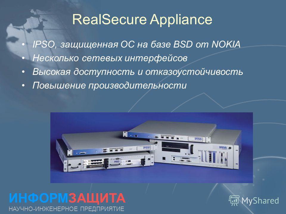 RealSecure Appliance ИНФОРМЗАЩИТА НАУЧНО-ИНЖЕНЕРНОЕ ПРЕДПРИЯТИЕ IPSO, защищенная ОС на базе BSD от NOKIA Несколько сетевых интерфейсов Высокая доступность и отказоустойчивость Повышение производительности