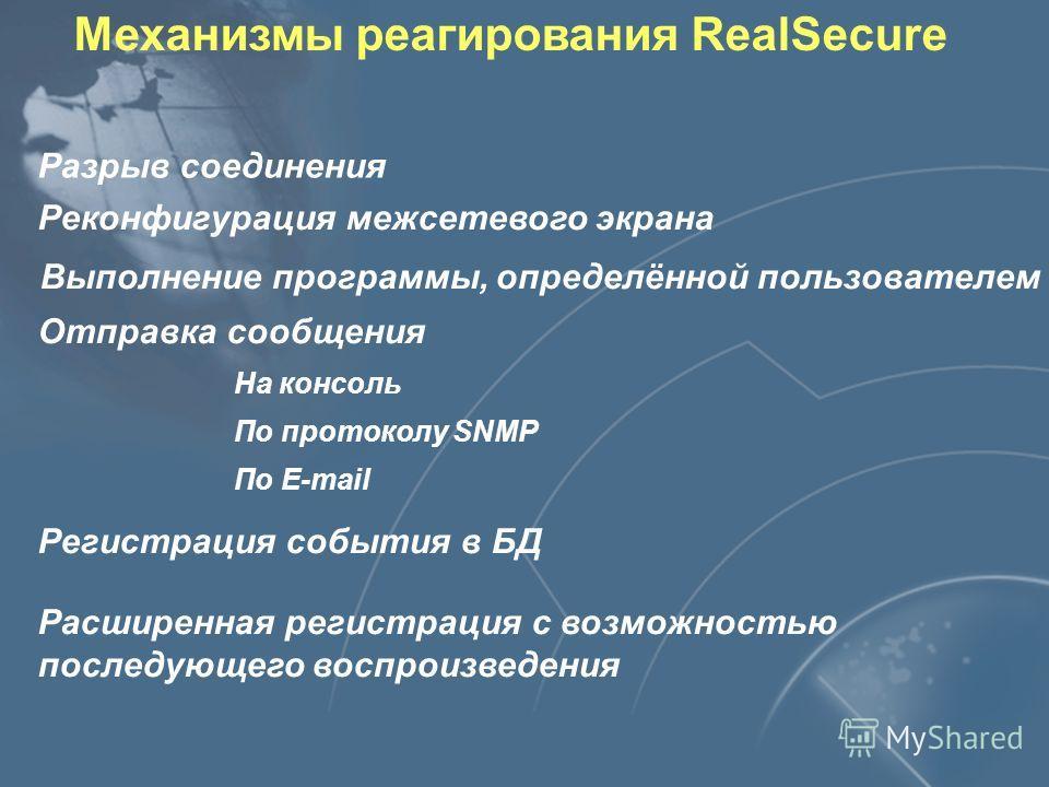 Механизмы реагирования RealSecure Разрыв соединения Реконфигурация межсетевого экрана Выполнение программы, определённой пользователем Отправка сообщения На консоль По протоколу SNMP По E-mail Регистрация события в БД Расширенная регистрация с возмож