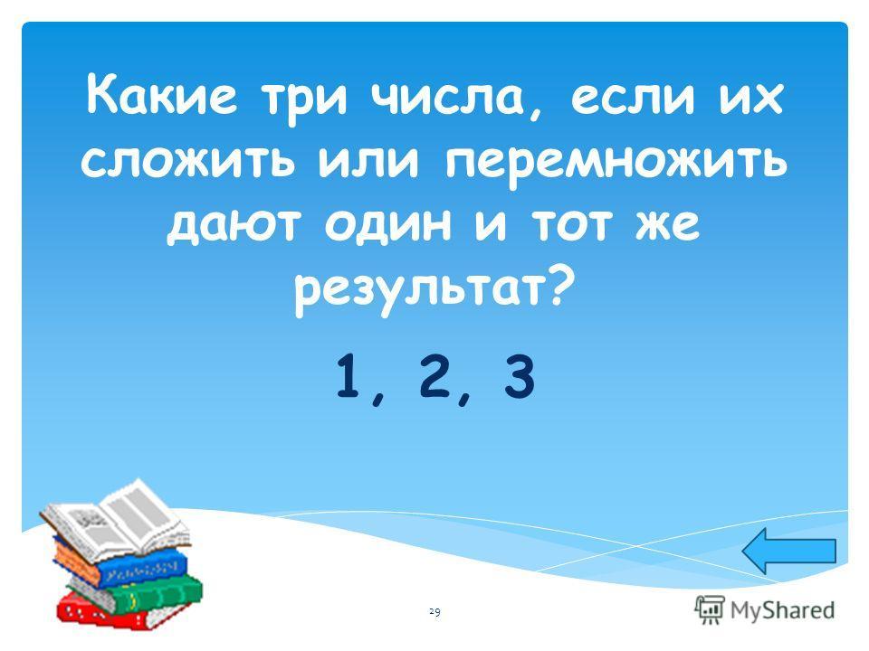 Какие три числа, если их сложить или перемножить дают один и тот же результат? 1, 2, 3 29