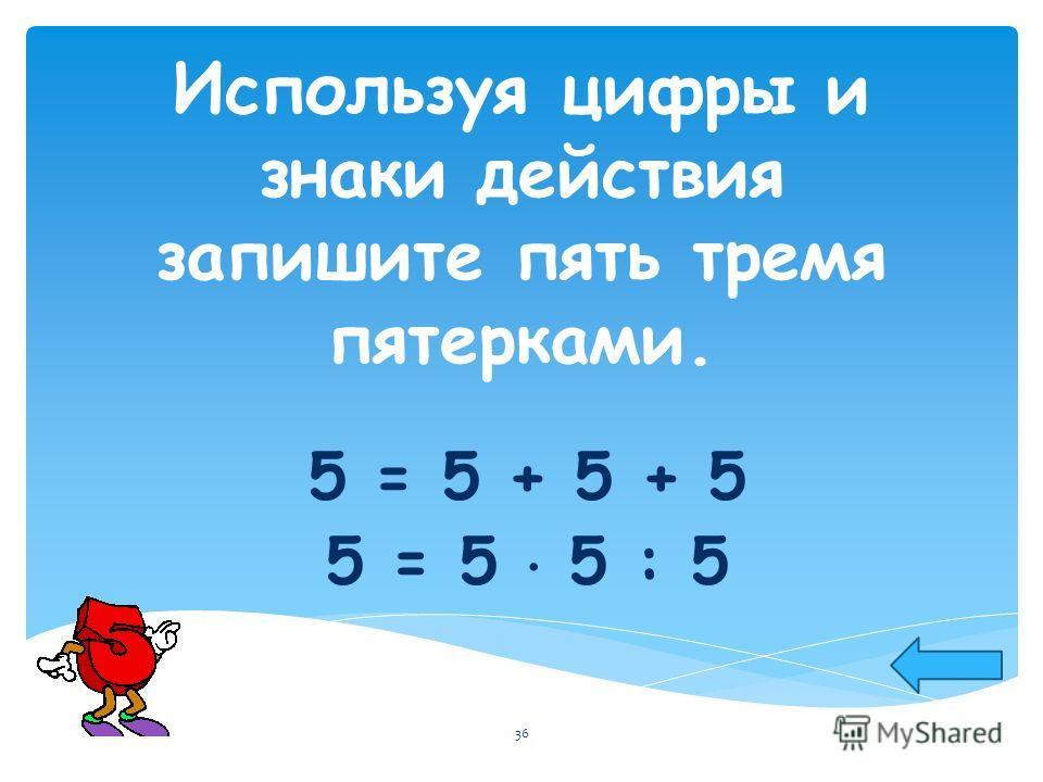 Используя цифры и знаки действия запишите пять тремя пятерками. 5 = 5 + 5 + 5 5 = 5 5 : 5 36