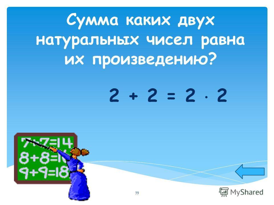 Сумма каких двух натуральных чисел равна их произведению? 2 + 2 = 2 2 39