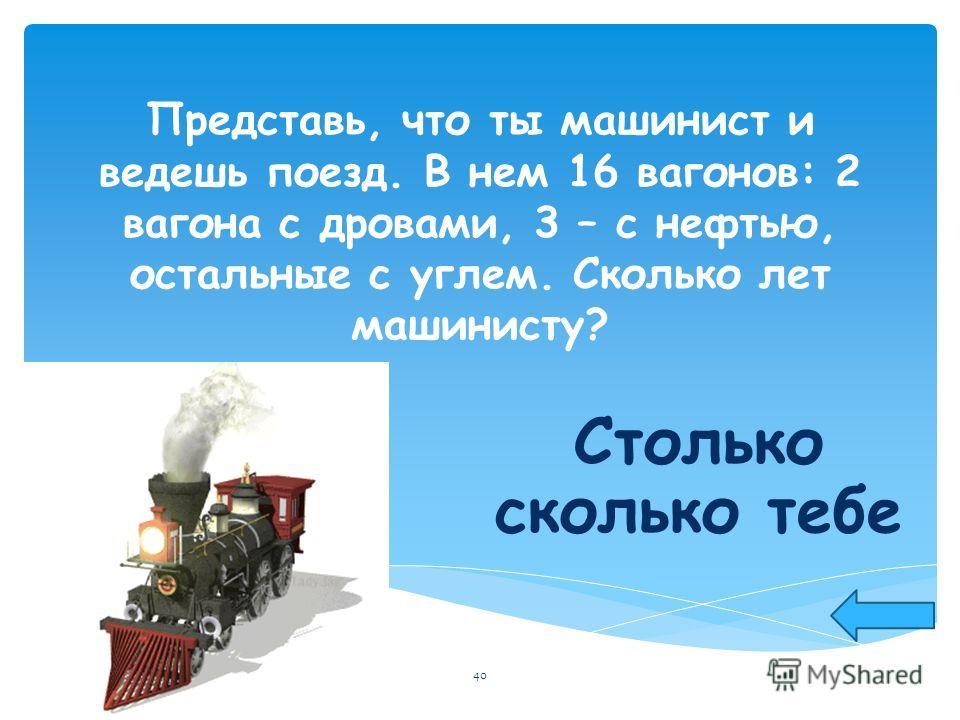 Представь, что ты машинист и ведешь поезд. В нем 16 вагонов: 2 вагона с дровами, 3 – с нефтью, остальные с углем. Сколько лет машинисту? Столько сколько тебе 40
