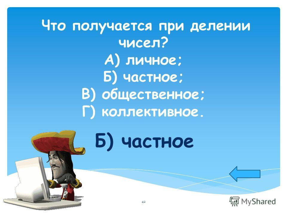 Что получается при делении чисел? А) личное; Б) частное; В) общественное; Г) коллективное. Б) частное 42