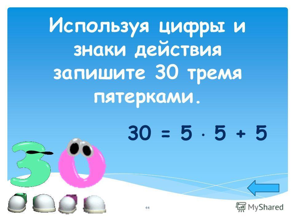Используя цифры и знаки действия запишите 30 тремя пятерками. 30 = 5 5 + 5 44