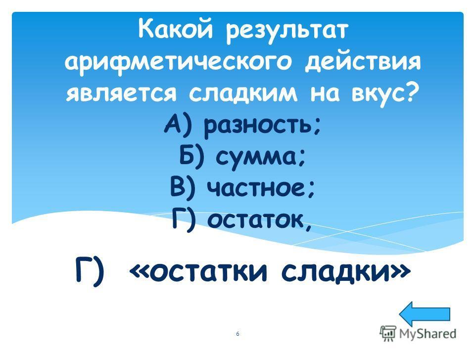Какой результат арифметического действия является сладким на вкус? А) разность; Б) сумма; В) частное; Г) остаток, Г) «остатки сладки» 6
