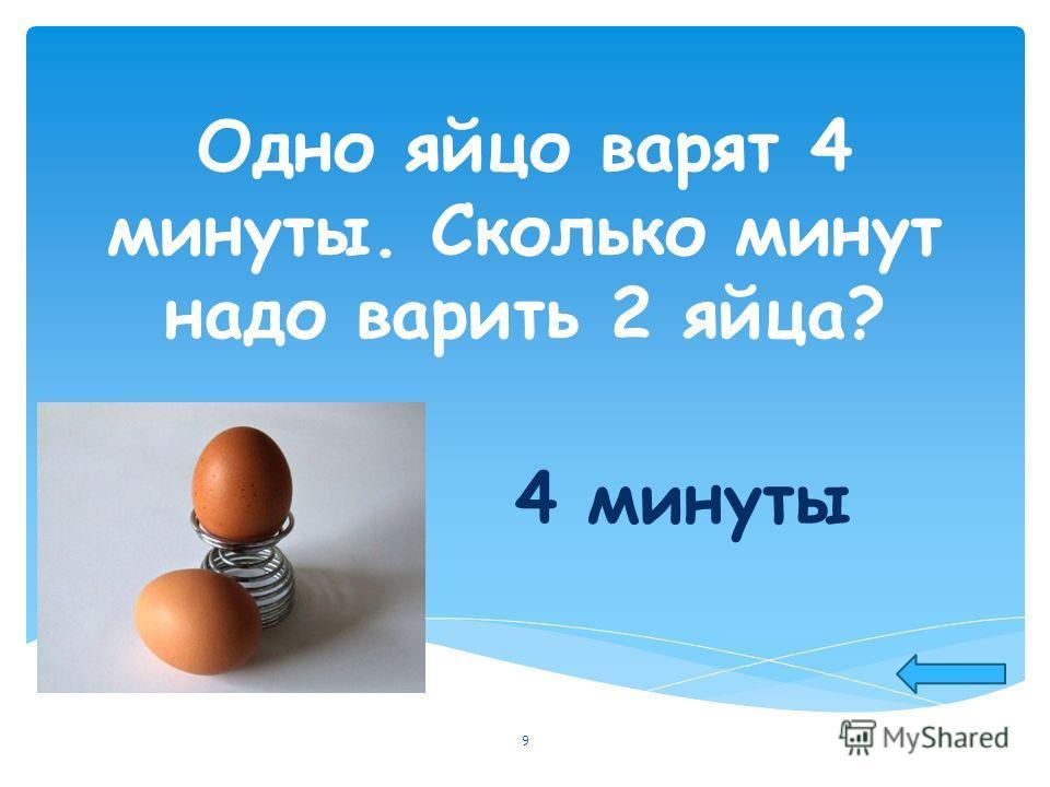 Одно яйцо варят 4 минуты. Сколько минут надо варить 2 яйца? 4 минуты 9