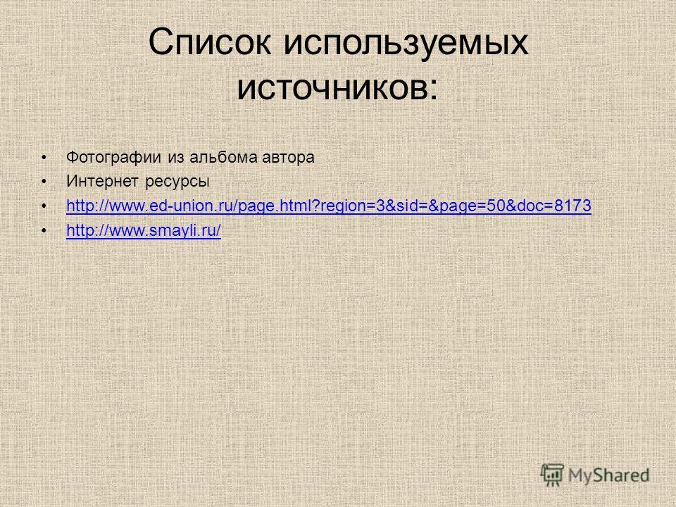 Список используемых источников: Фотографии из альбома автора Интернет ресурсы http://www.ed-union.ru/page.html?region=3&sid=&page=50&doc=8173 http://www.smayli.ru/