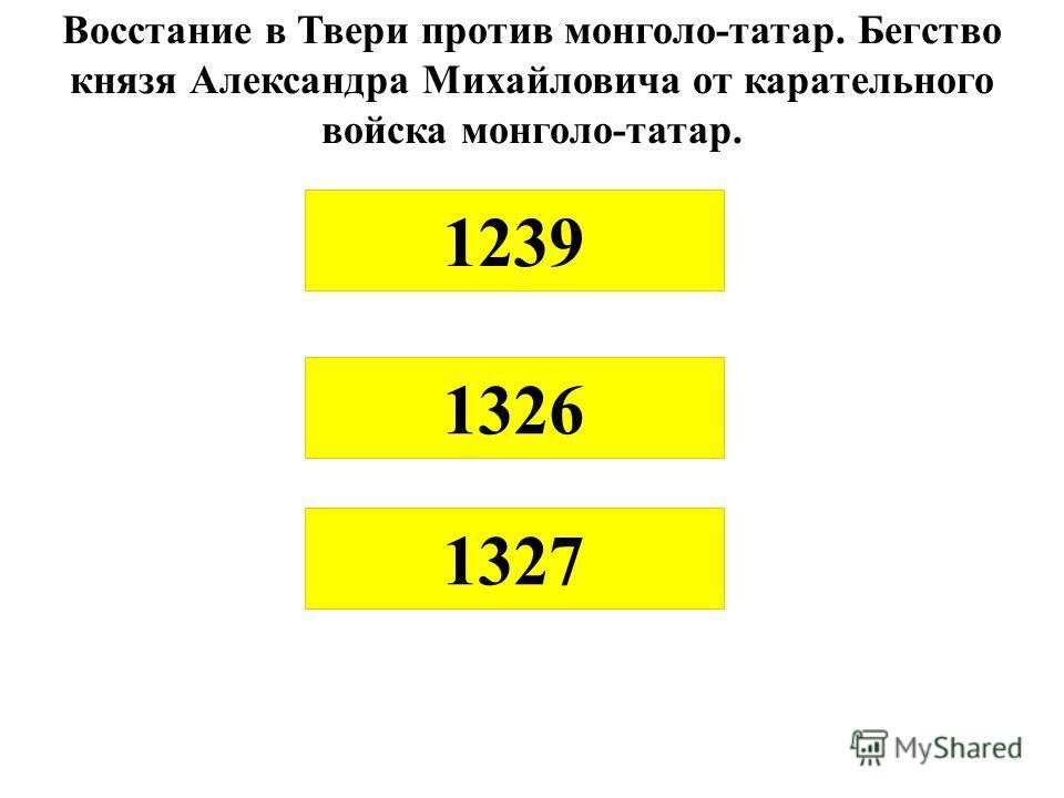 Восстание в Твери против монголо-татар. Бегство князя Александра Михайловича от карательного войска монголо-татар. 1327 1326 1239