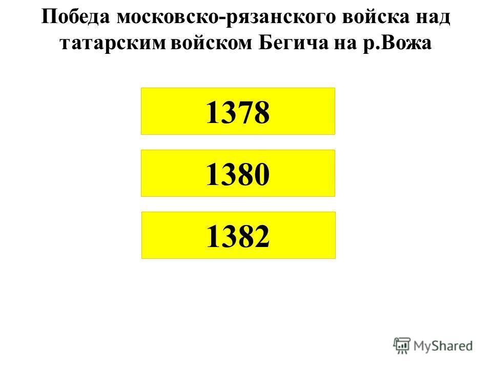 Победа московско-рязанского войска над татарским войском Бегича на р.Вожа 1378 1380 1382