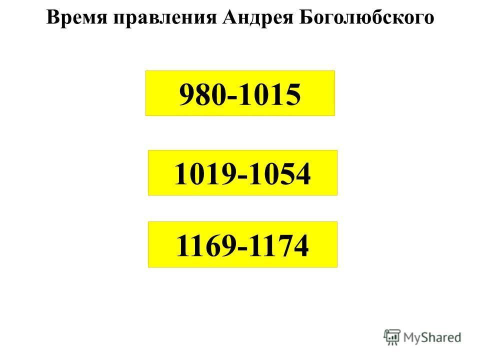Время правления Андрея Боголюбского 980-1015 1019-1054 1169-1174