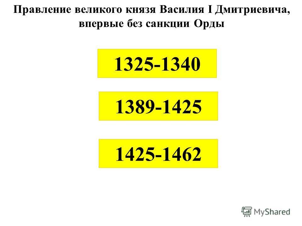 Правление великого князя Василия I Дмитриевича, впервые без санкции Орды 1425-1462 1325-1340 1389-1425