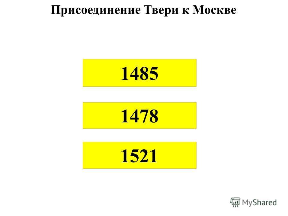 1485 Присоединение Твери к Москве 1478 1521