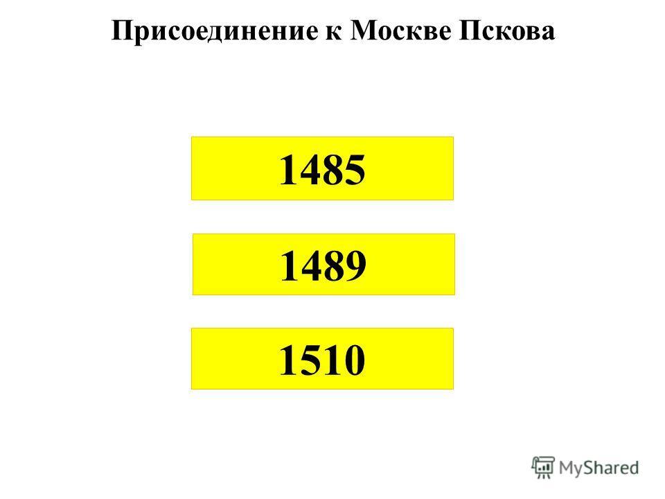 1485 1489 1510 Присоединение к Москве Пскова