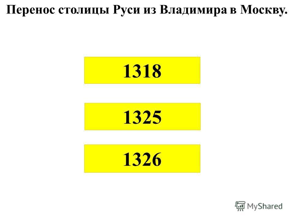 Перенос столицы Руси из Владимира в Москву. 1326 1318 1325