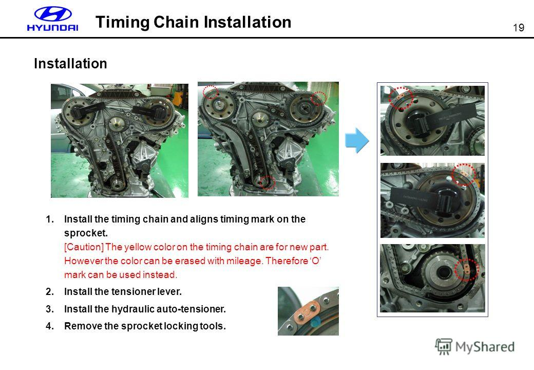 19 Timing Chain Installation Installation 1. Install the timing chain and aligns timing mark on the sprocket. [Caution] The yellow color on the timing chain are for new part. However the color can be erased with mileage. Therefore O mark can be used