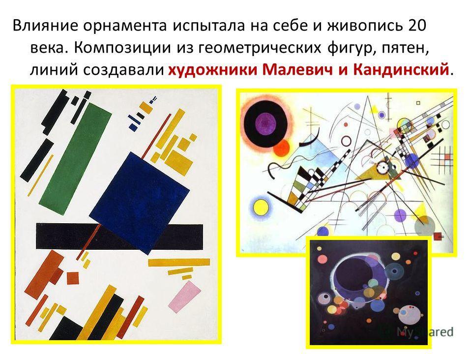 Влияние орнамента испытала на себе и живопись 20 века. Композиции из геометрических фигур, пятен, линий создавали художники Малевич и Кандинский.