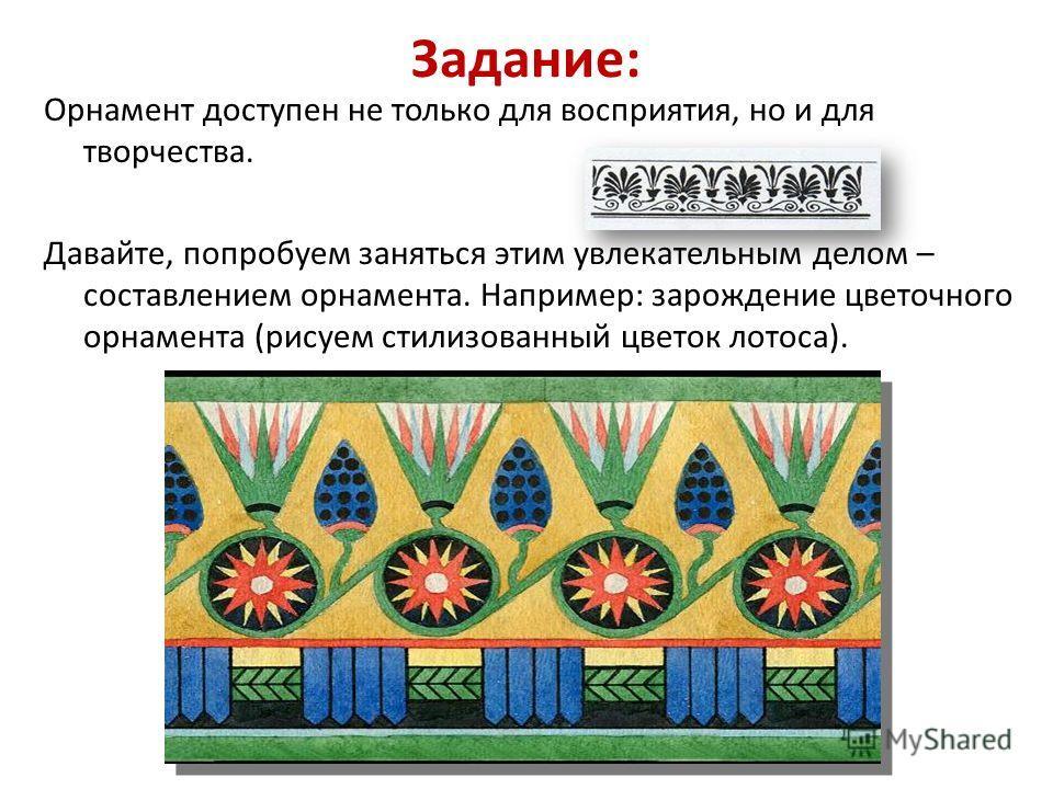 Задание: Орнамент доступен не только для восприятия, но и для творчества. Давайте, попробуем заняться этим увлекательным делом – составлением орнамента. Например: зарождение цветочного орнамента (рисуем стилизованный цветок лотоса).