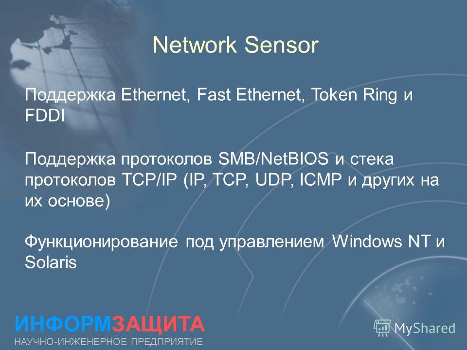 Network Sensor Поддержка Ethernet, Fast Ethernet, Token Ring и FDDI ИНФОРМЗАЩИТА НАУЧНО-ИНЖЕНЕРНОЕ ПРЕДПРИЯТИЕ Поддержка протоколов SMB/NetBIOS и стека протоколов TCP/IP (IP, TCP, UDP, ICMP и других на их основе) Функционирование под управлением Wind