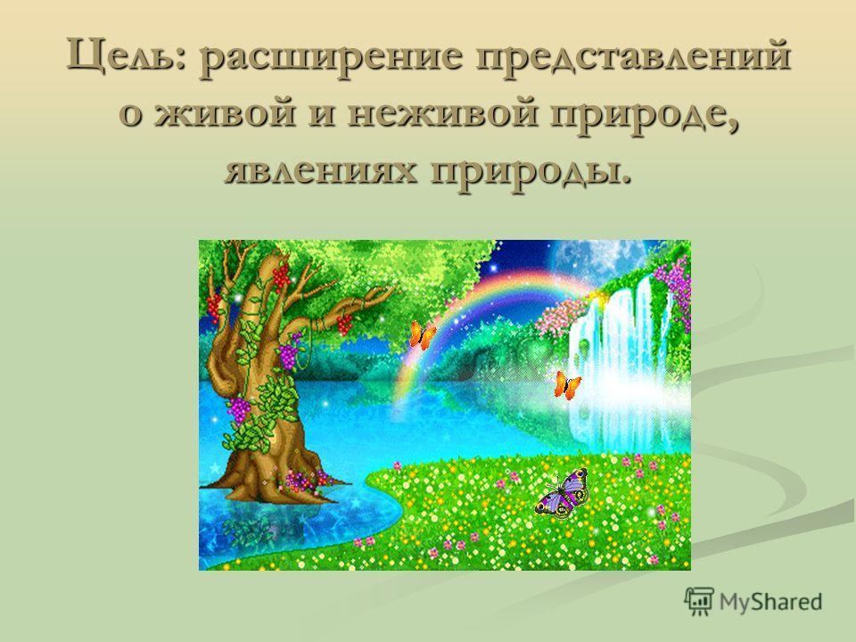 Цель: расширение представлений о живой и неживой природе, явлениях природы.