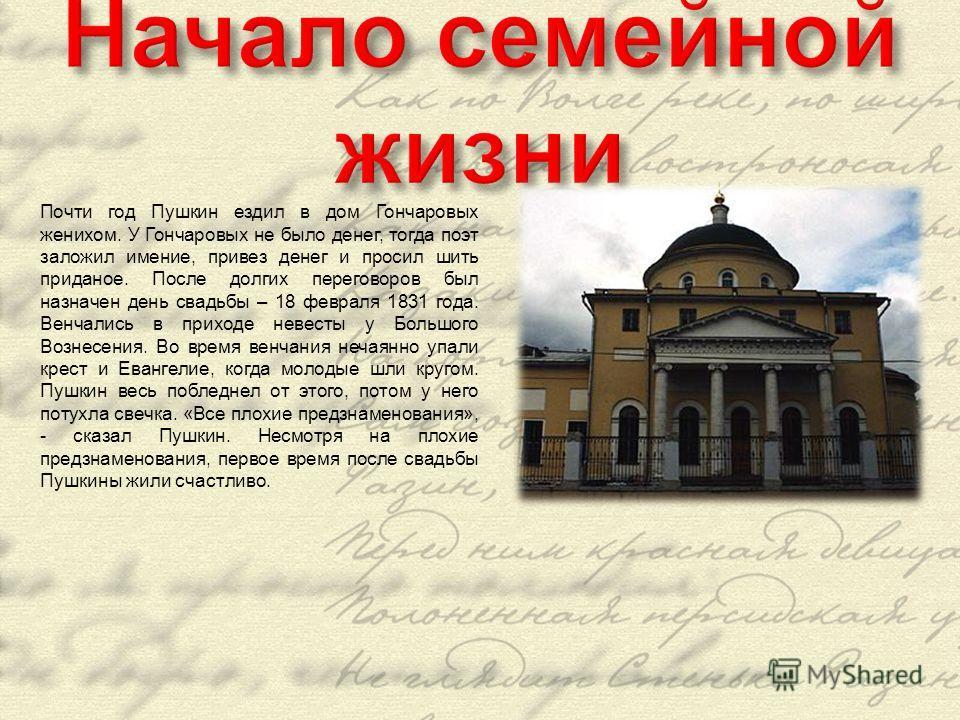 Почти год Пушкин ездил в дом Гончаровых женихом. У Гончаровых не было денег, тогда поэт заложил имение, привез денег и просил шить приданое. После долгих переговоров был назначен день свадьбы – 18 февраля 1831 года. Венчались в приходе невесты у Боль