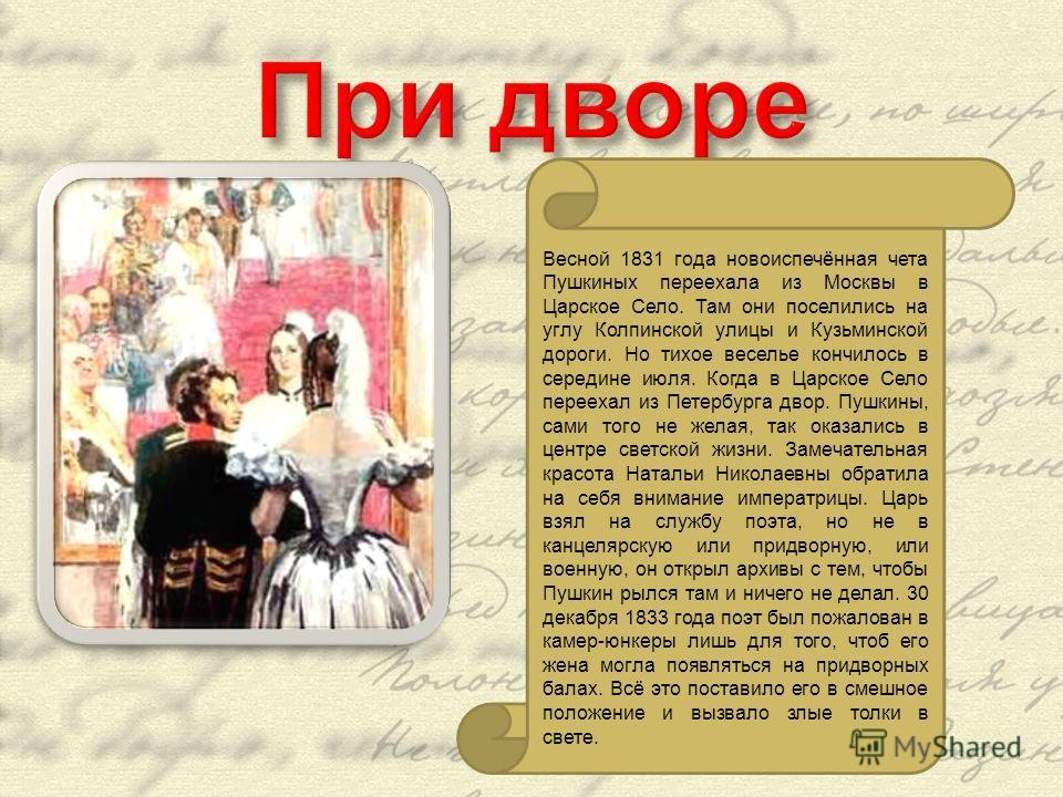 Весной 1831 года новоиспечённая чета Пушкиных переехала из Москвы в Царское Село. Там они поселились на углу Колпинской улицы и Кузьминской дороги. Но тихое веселье кончилось в середине июля. Когда в Царское Село переехал из Петербурга двор. Пушкины,