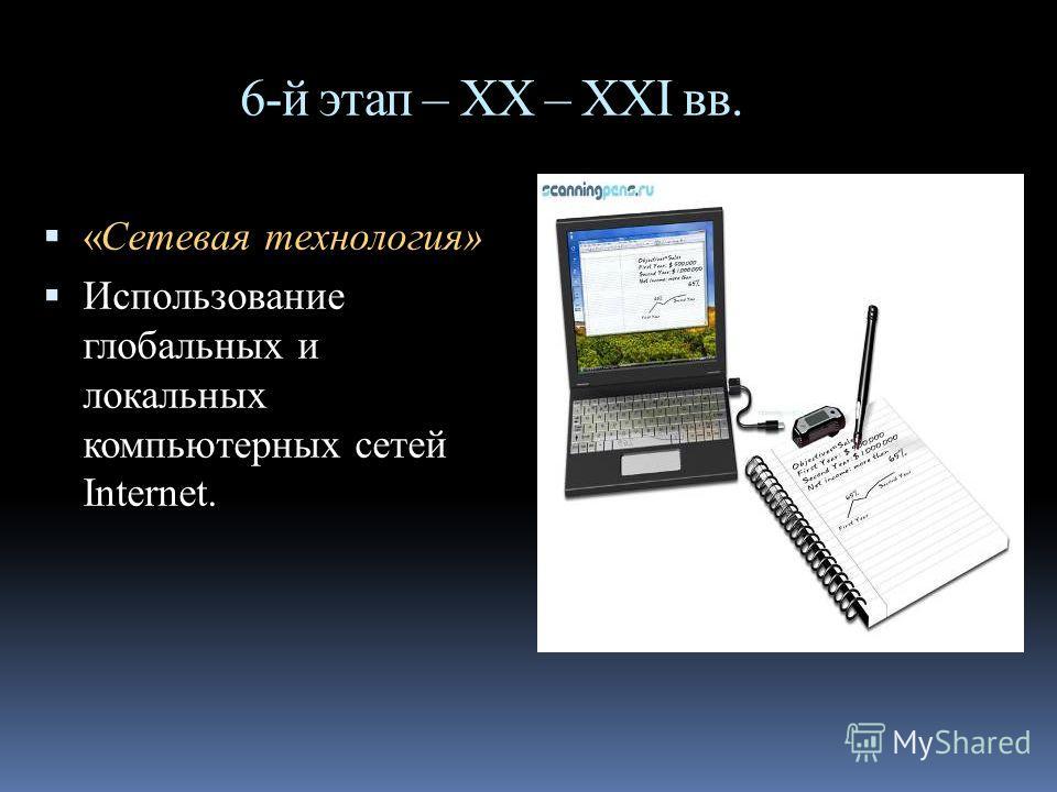 6-й этап – ХХ – XXI вв. «Сетевая технология» Использование глобальных и локальных компьютерных сетей Internet.