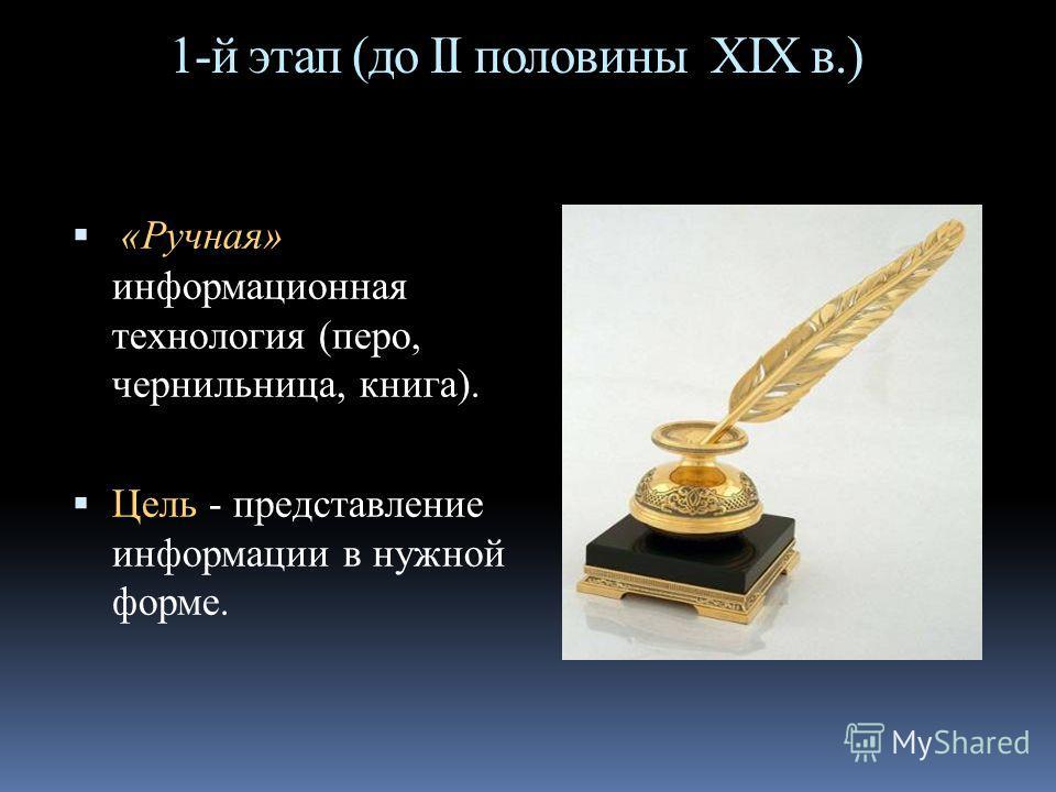 1-й этап (до II половины XIX в.) «Ручная» информационная технология (перо, чернильница, книга). Цель - представление информации в нужной форме.