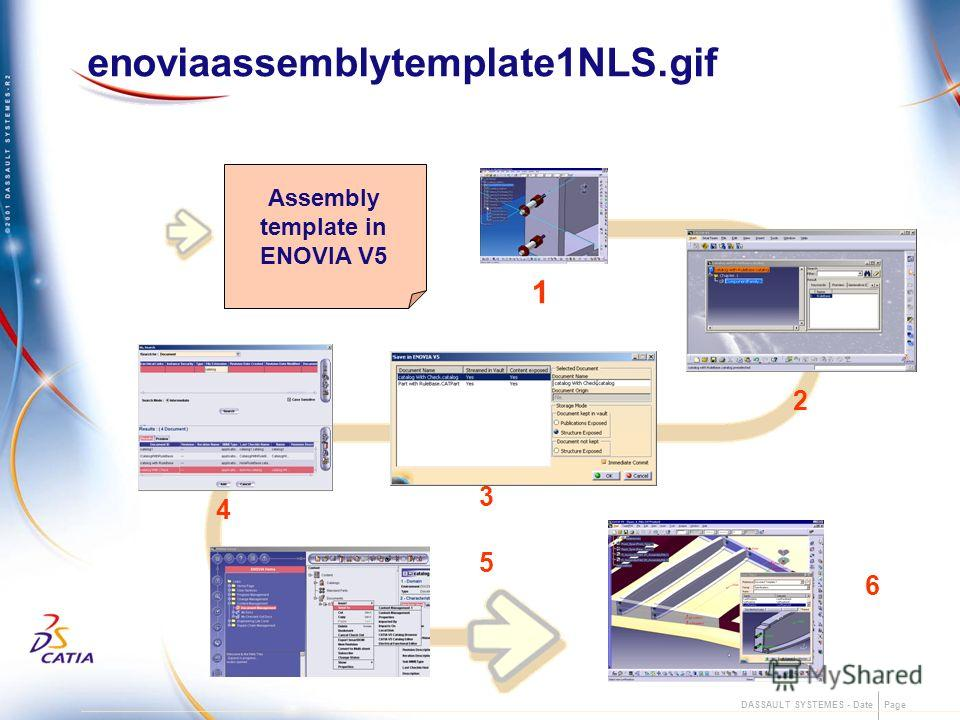 DASSAULT SYSTEMES - Date Page enoviaassemblytemplate1NLS.gif 2 3 Assembly template in ENOVIA V5 4 5 1 6